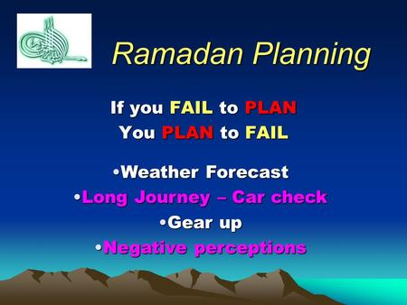 Ramadan Planning If you FAIL to PLAN You PLAN to FAIL Weather ForecastWeather Forecast Long Journey – Car checkLong Journey – Car check Gear upGear up.