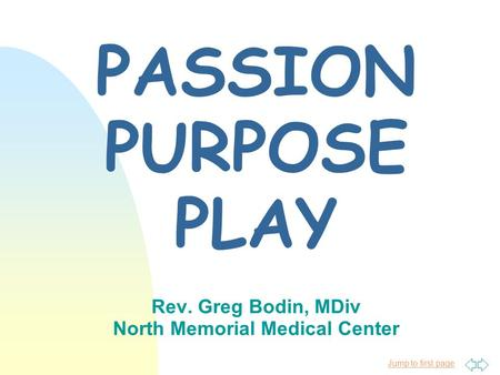 Jump to first page PASSION PURPOSE PLAY Rev. Greg Bodin, MDiv North Memorial Medical Center.