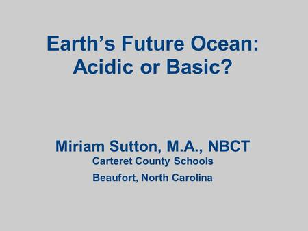 Earth's Future Ocean: Acidic or Basic? Miriam Sutton, M.A., NBCT Carteret County Schools Beaufort, North Carolina.
