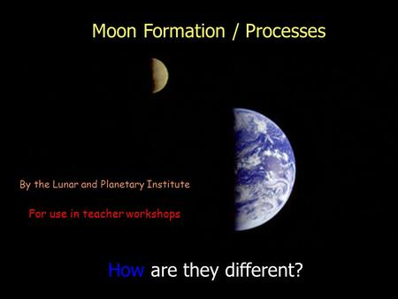 How are they different? By the Lunar and Planetary Institute For use in teacher workshops Moon Formation / Processes.