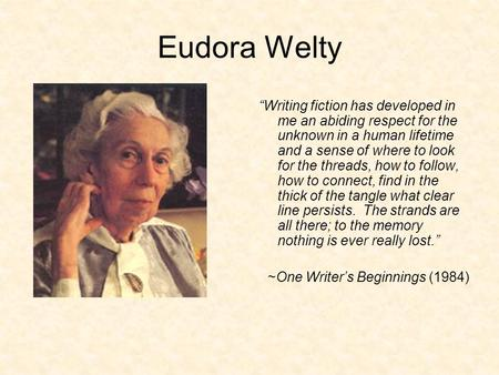 "Eudora Welty ""Writing fiction has developed in me an abiding respect for the unknown in a human lifetime and a sense of where to look for the threads,"