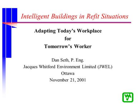 Intelligent Buildings in Refit Situations Adapting Today's Workplace for Tomorrow's Worker Dan Seth, P. Eng. Jacques Whitford Environment Limited (JWEL)