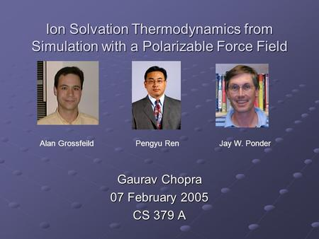 Ion Solvation Thermodynamics from Simulation with a Polarizable Force Field Gaurav Chopra 07 February 2005 CS 379 A Alan GrossfeildPengyu Ren Jay W. Ponder.