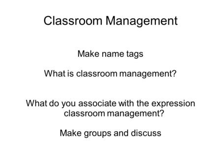 Classroom Management Make name tags What is classroom management? What do you associate with the expression classroom management? Make groups and discuss.