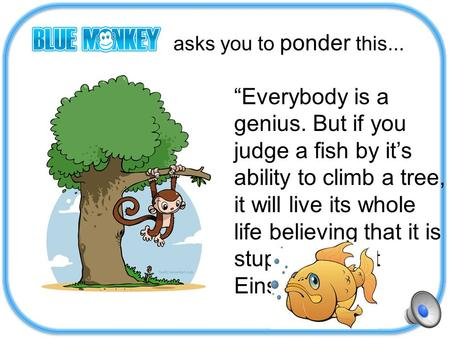 "Asks you to ponder this... ""Everybody is a genius. But if you judge a fish by it's ability to climb a tree, it will live its whole life believing that."