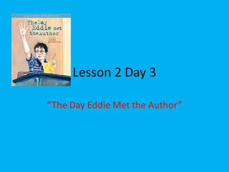 "Lesson 2 Day 3 ""The Day Eddie Met the Author"". Question of the Day What have you learned that you can teach someone else? I Learned _____ because ______."