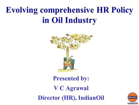 Evolving comprehensive HR Policy in Oil Industry Presented by: V C Agrawal Director (HR), IndianOil.