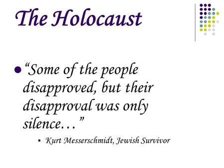 "The Holocaust ""Some of the people disapproved, but their disapproval was only silence…"" Kurt Messerschmidt, Jewish Survivor."