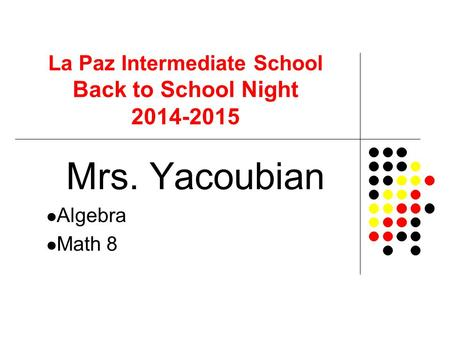 La Paz Intermediate School Back to School Night 2014-2015 Mrs. Yacoubian Algebra Math 8.