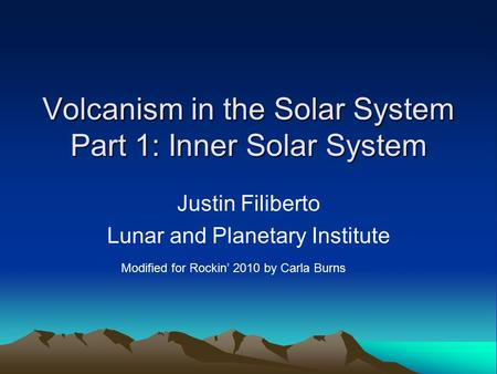 Volcanism in the Solar System Part 1: Inner Solar System Justin Filiberto Lunar and Planetary Institute Modified for Rockin' 2010 by Carla Burns.