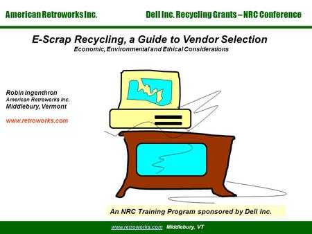 American Retroworks Inc. Dell Inc. Recycling Grants – NRC Conference www.retroworks.comwww.retroworks.com Middlebury, VT E-Scrap Recycling, a Guide to.