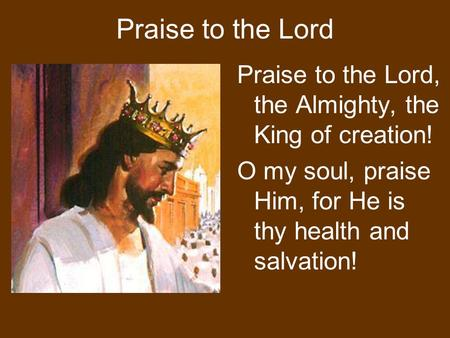Praise to the Lord Praise to the Lord, the Almighty, the King of creation! O my soul, praise Him, for He is thy health and salvation!