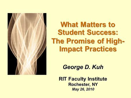 What Matters to Student Success: The Promise of High- Impact Practices George D. Kuh RIT Faculty Institute Rochester, NY May 26, 2010.