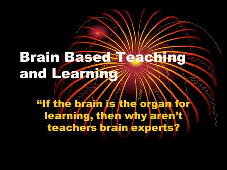 "Brain Based Teaching and Learning ""If the brain is the organ for learning, then why aren't teachers brain experts?"
