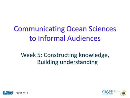COSIA 2010 Communicating Ocean Sciences to Informal Audiences Week 5: Constructing knowledge, Building understanding.