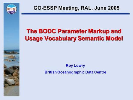 The BODC Parameter Markup and Usage Vocabulary Semantic Model Roy Lowry British Oceanographic Data Centre GO-ESSP Meeting, RAL, June 2005.