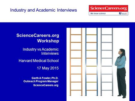 Industry and Academic Interviews ScienceCareers.org Workshop Industry vs Academic Interviews Harvard Medical School 17 May 2015 Garth A Fowler, Ph.D. Outreach.