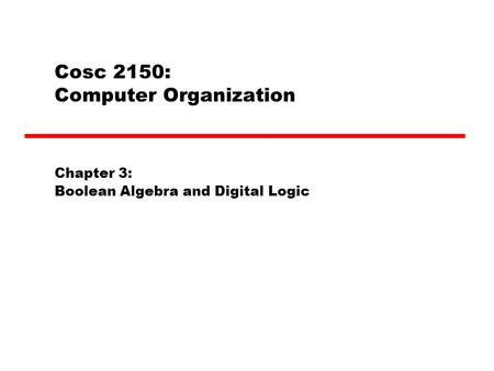 Cosc 2150: Computer Organization Chapter 3: Boolean Algebra and Digital Logic.
