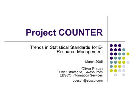 Project COUNTER Trends in Statistical Standards for E- Resource Management March 2005 Oliver Pesch Chief Strategist, E-Resources EBSCO Information Services.