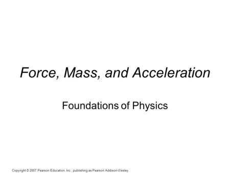 Copyright © 2007 Pearson Education, Inc., publishing as Pearson Addison-Wesley Force, Mass, and Acceleration Foundations of Physics.