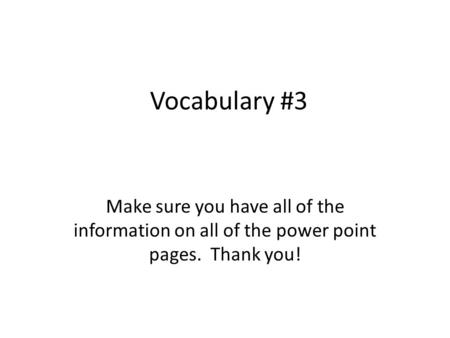 Vocabulary #3 Make sure you have all of the information on all of the power point pages. Thank you!