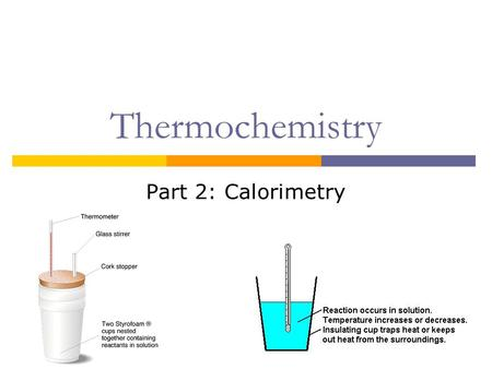 Thermochemistry Part 2: Calorimetry.