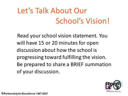 © Partnership for Excellence 1997-2007 1 Let's Talk About Our School's Vision! Read your school vision statement. You will have 15 or 20 minutes for open.