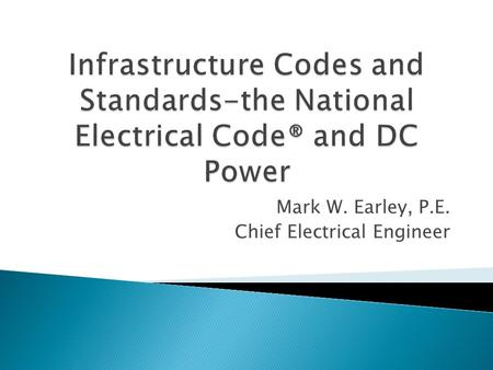 Mark W. Earley, P.E. Chief Electrical Engineer.  Also known as the NEC ® or ANSI/NFPA 70  There are two electrical codes that govern electrical installation.