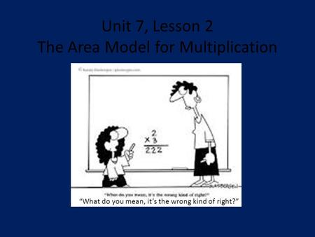 "Unit 7, Lesson 2 The Area Model for Multiplication ""What do you mean, it's the wrong kind of right?"""
