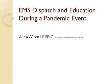 EMS Dispatch and Education During a Pandemic Event Alicia Wiren LP, FP-C (+ all those other EMS related letters)