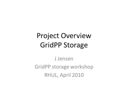 Project Overview GridPP Storage J Jensen GridPP storage workshop RHUL, April 2010.