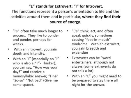 """E"" stands for Extrovert: ""I"" for Introvert. The functions represent a person's orientation to life and the activities around them and in particular, where."