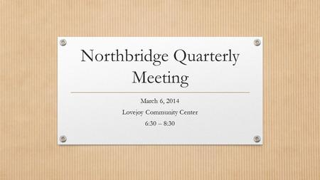 Northbridge Quarterly Meeting March 6, 2014 Lovejoy Community Center 6:30 – 8:30.