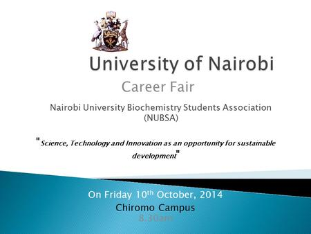 Nairobi University Biochemistry Students Association (NUBSA) On Friday 10 th October, 2014 Career Fair 8.30am Chiromo Campus  Science, Technology and.
