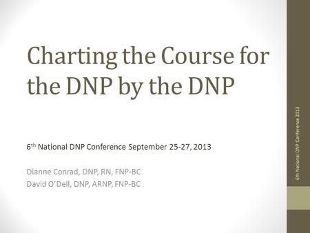 Charting the Course for the DNP by the DNP 6 th National DNP Conference September 25-27, 2013 Dianne Conrad, DNP, RN, FNP-BC David O'Dell, DNP, ARNP, FNP-BC.
