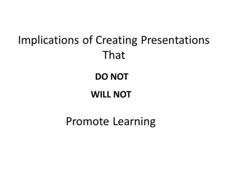 Implications of Creating Presentations That DO NOT WILL NOT Promote Learning.
