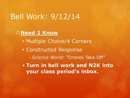 "Bell Work: 9/12/14  Need 2 Know  Multiple Choice/4 Corners  Constructed Response o Science World: ""Drones Take Off"" Turn in bell work and N2K into your."