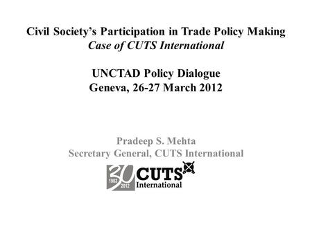 Civil Society's Participation in Trade Policy Making Case of CUTS International UNCTAD Policy Dialogue Geneva, 26-27 March 2012 Pradeep S. Mehta Secretary.