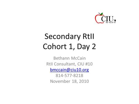 Secondary RtII Cohort 1, Day 2 Bethann McCain RtII Consultant, CIU #10 814-577-8218 November 18, 2010.
