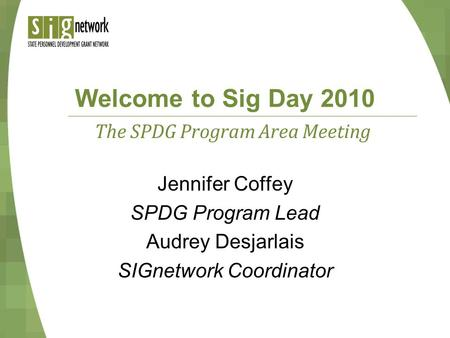 Welcome to Sig Day 2010 Jennifer Coffey SPDG Program Lead Audrey Desjarlais SIGnetwork Coordinator The SPDG Program Area Meeting.