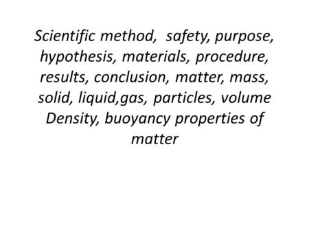 Scientific method, safety, purpose, hypothesis, materials, procedure, results, conclusion, matter, mass, solid, liquid,gas, particles, volume Density,