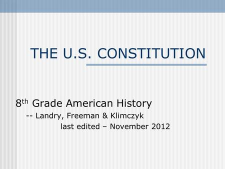 THE U.S. CONSTITUTION 8 th Grade American History -- Landry, Freeman & Klimczyk last edited – November 2012.