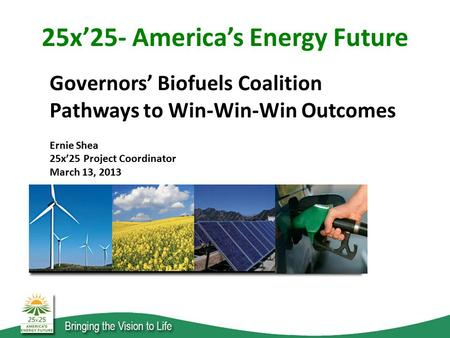 Governors' Biofuels Coalition Pathways to Win-Win-Win Outcomes Ernie Shea 25x'25 Project Coordinator March 13, 2013 25x'25- America's Energy Future.