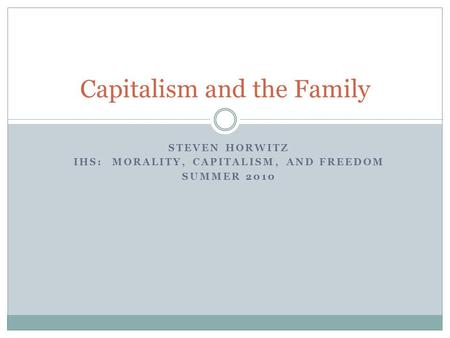 STEVEN HORWITZ IHS: MORALITY, CAPITALISM, AND FREEDOM SUMMER 2010 Capitalism and the Family.