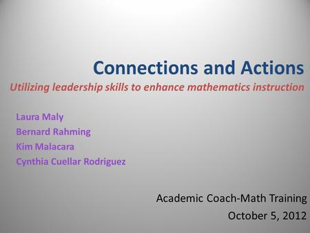 Connections and Actions Utilizing leadership skills to enhance mathematics instruction Laura Maly Bernard Rahming Kim Malacara Cynthia Cuellar Rodriguez.