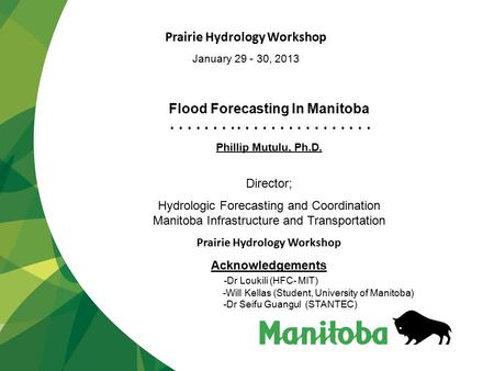 Flood Forecasting In Manitoba Phillip Mutulu, Ph.D. Director; Hydrologic Forecasting and Coordination Manitoba Infrastructure and Transportation Prairie.