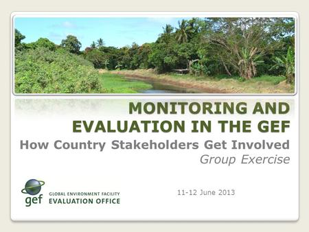 How Country Stakeholders Get Involved Group Exercise 11-12 June 2013 MONITORING AND EVALUATION IN THE GEF.