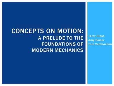 Terry Hines Amy Porter Tom VanSlochem CONCEPTS ON MOTION: A PRELUDE TO THE FOUNDATIONS OF MODERN MECHANICS.