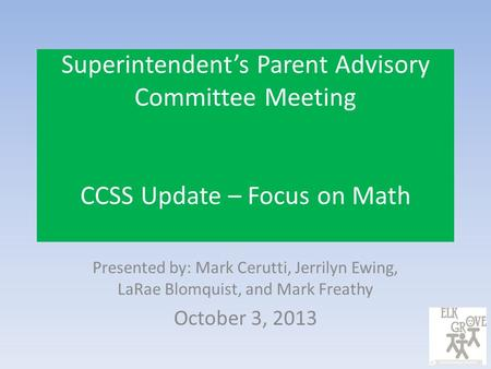 Superintendent's Parent Advisory Committee Meeting CCSS Update – Focus on Math Presented by: Mark Cerutti, Jerrilyn Ewing, LaRae Blomquist, and Mark Freathy.
