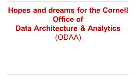 Hopes and dreams for the Cornell Office of Data Architecture & Analytics (ODAA)